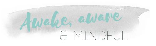 Awake, Aware & Mindful